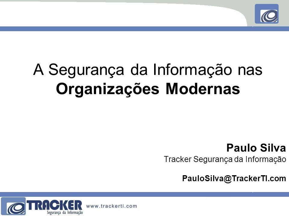 A Segurança da Informação nas Organizações Modernas Paulo Silva Tracker Segurança da Informação PauloSilva@TrackerTI.com