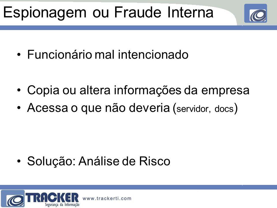 Espionagem ou Fraude Interna Funcionário mal intencionado Copia ou altera informações da empresa Acessa o que não deveria ( servidor, docs ) Solução:
