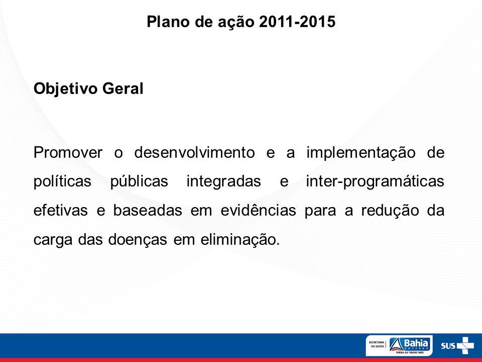 Objetivo Geral Promover o desenvolvimento e a implementação de políticas públicas integradas e inter-programáticas efetivas e baseadas em evidências para a redução da carga das doenças em eliminação.