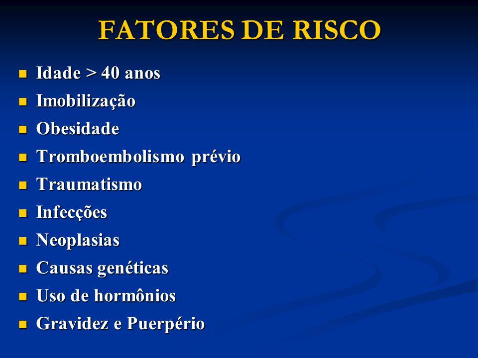 FATORES DE RISCO Idade > 40 anos Idade > 40 anos Imobilização Imobilização Obesidade Obesidade Tromboembolismo prévio Tromboembolismo prévio Traumatis