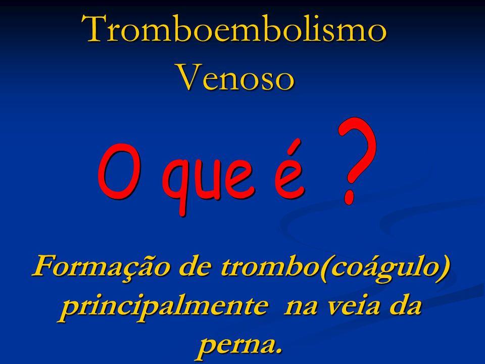 Tromboembolismo Venoso Formação de trombo(coágulo) principalmente na veia da perna.