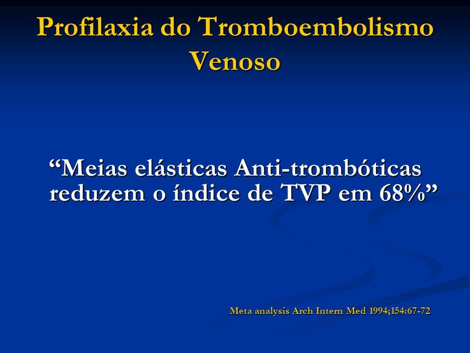 Profilaxia do Tromboembolismo Venoso Meias elásticas Anti-trombóticas reduzem o índice de TVP em 68% Meta analysis Arch Intern Med 1994;154:67-72 Meta