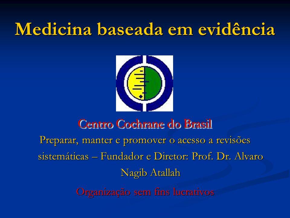Medicina baseada em evidência Centro Cochrane do Brasil Preparar, manter e promover o acesso a revisões sistemáticas – Fundador e Diretor: Prof.