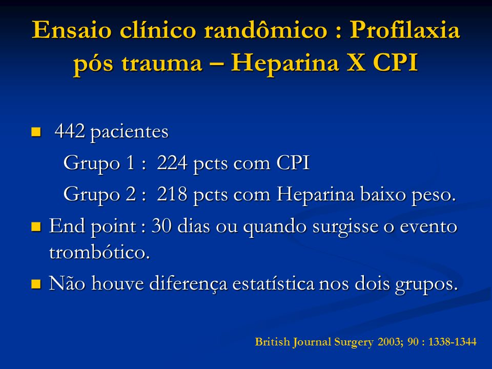 Ensaio clínico randômico : Profilaxia pós trauma – Heparina X CPI 442 pacientes 442 pacientes Grupo 1 : 224 pcts com CPI Grupo 1 : 224 pcts com CPI Grupo 2 : 218 pcts com Heparina baixo peso.