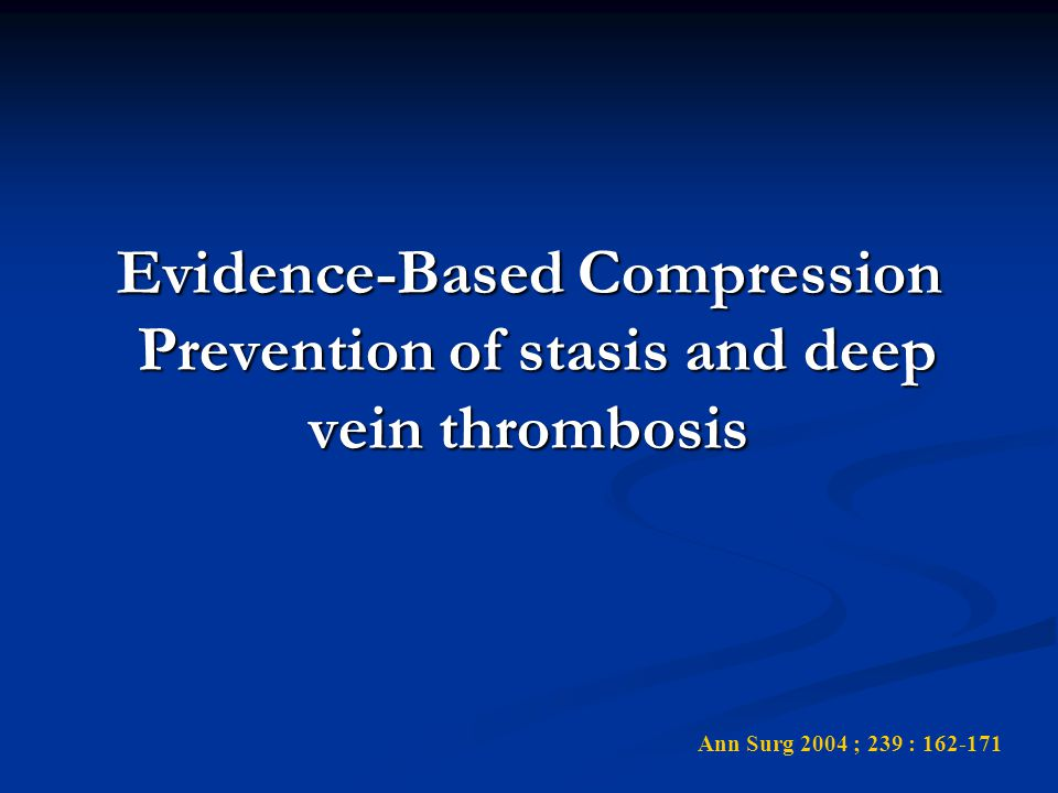 Evidence-Based Compression Prevention of stasis and deep vein thrombosis Ann Surg 2004 ; 239 : 162-171