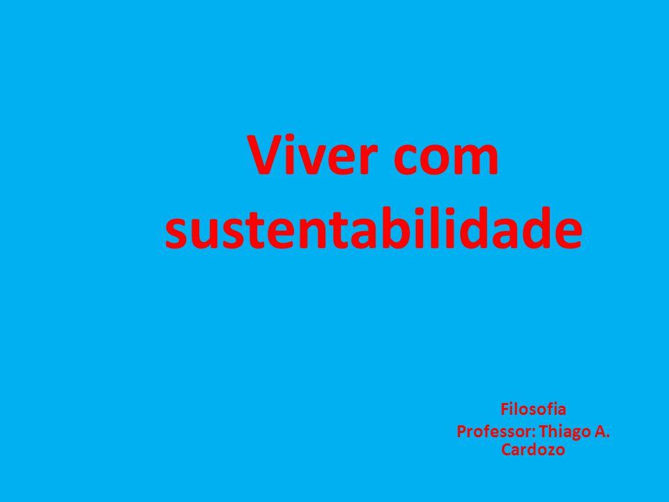 Viver com sustentabilidade Filosofia Professor: Thiago A. Cardozo