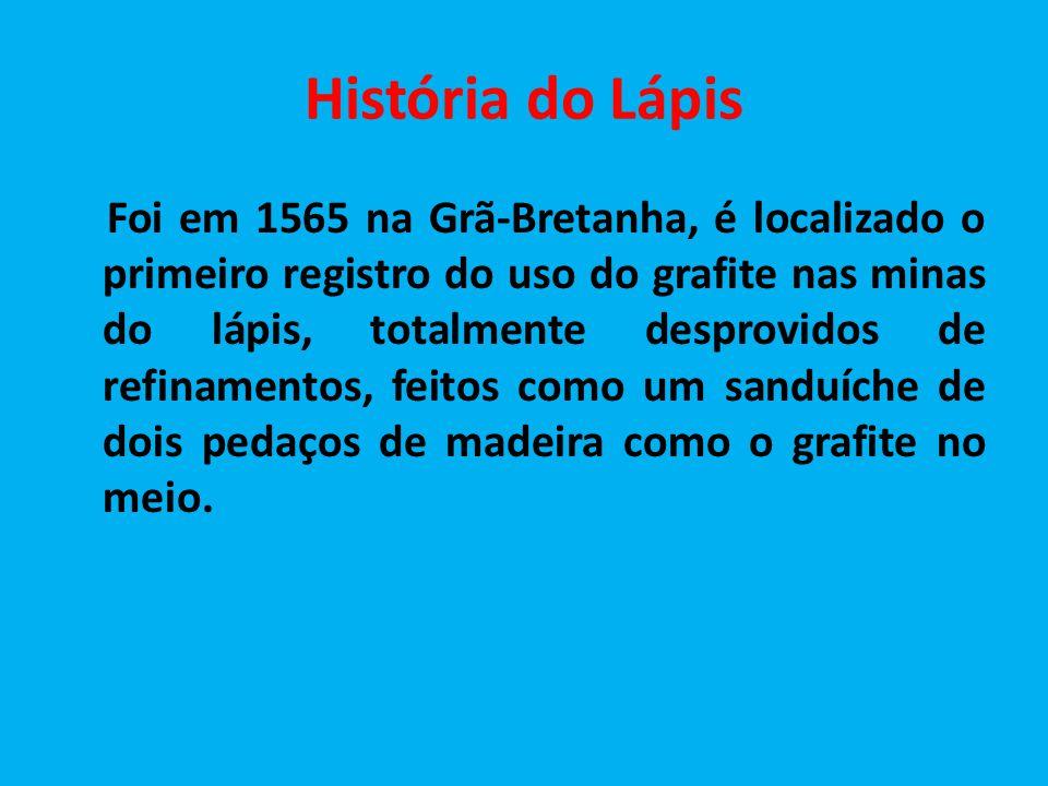 História do Lápis Foi em 1565 na Grã-Bretanha, é localizado o primeiro registro do uso do grafite nas minas do lápis, totalmente desprovidos de refina
