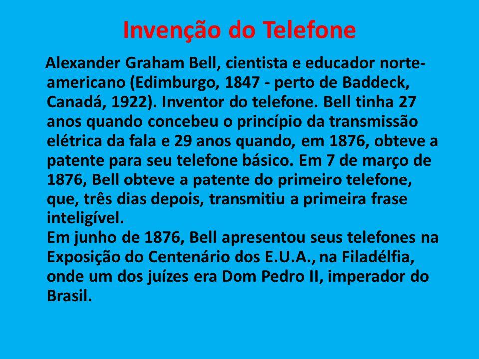 Invenção do Telefone Alexander Graham Bell, cientista e educador norte- americano (Edimburgo, 1847 - perto de Baddeck, Canadá, 1922). Inventor do tele