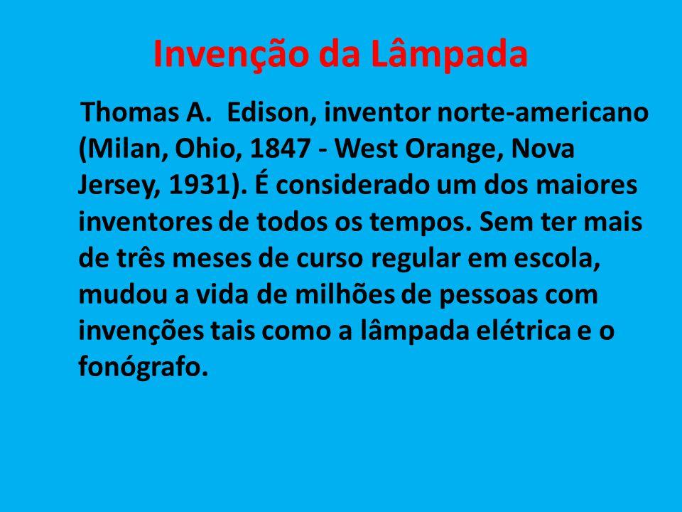 Invenção da Lâmpada Thomas A. Edison, inventor norte-americano (Milan, Ohio, 1847 - West Orange, Nova Jersey, 1931). É considerado um dos maiores inve