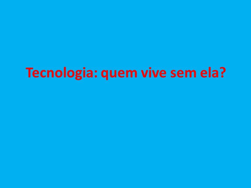 Tecnologia: quem vive sem ela?