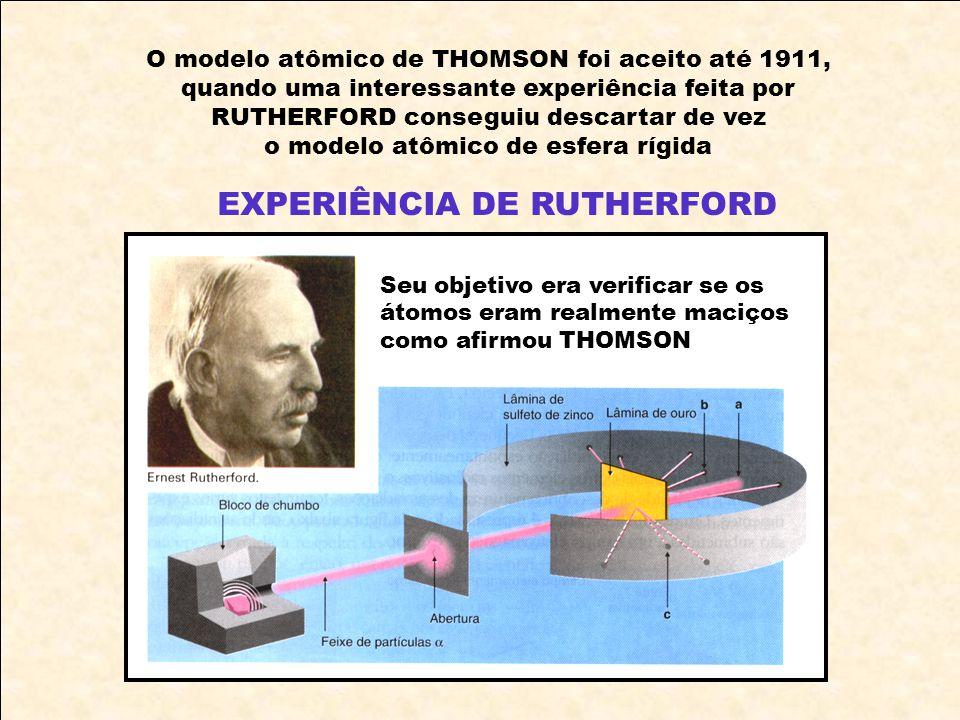 O modelo atômico de THOMSON foi aceito até 1911, quando uma interessante experiência feita por RUTHERFORD conseguiu descartar de vez o modelo atômico