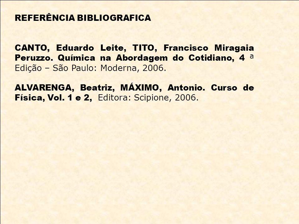 REFERÊNCIA BIBLIOGRAFICA CANTO, Eduardo Leite, TITO, Francisco Miragaia Peruzzo. Química na Abordagem do Cotidiano, 4 ª Edição – São Paulo: Moderna, 2