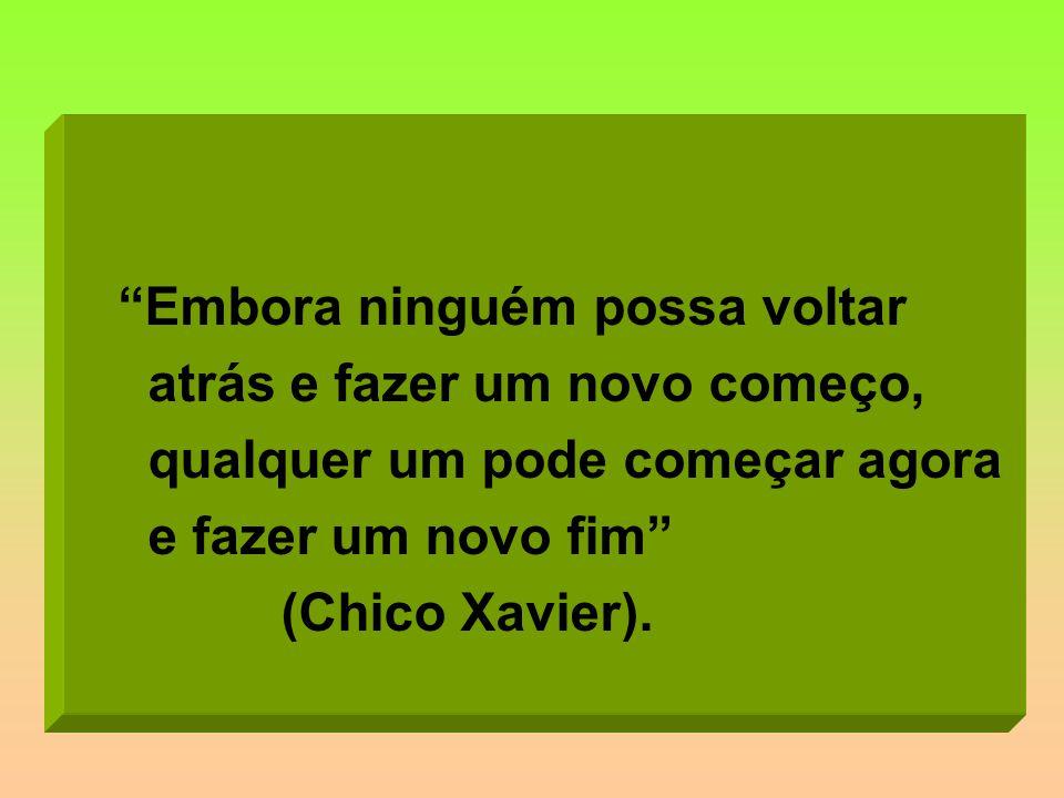 Embora ninguém possa voltar atrás e fazer um novo começo, qualquer um pode começar agora e fazer um novo fim (Chico Xavier).