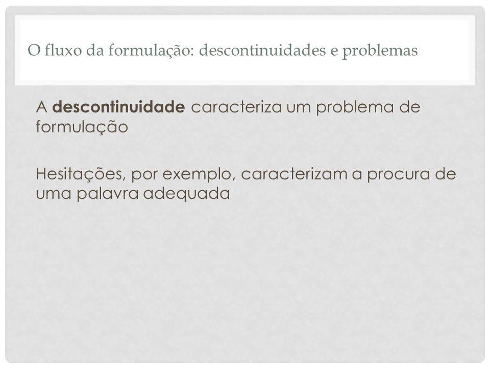 O fluxo da formulação: descontinuidades e problemas A descontinuidade caracteriza um problema de formulação Hesitações, por exemplo, caracterizam a pr