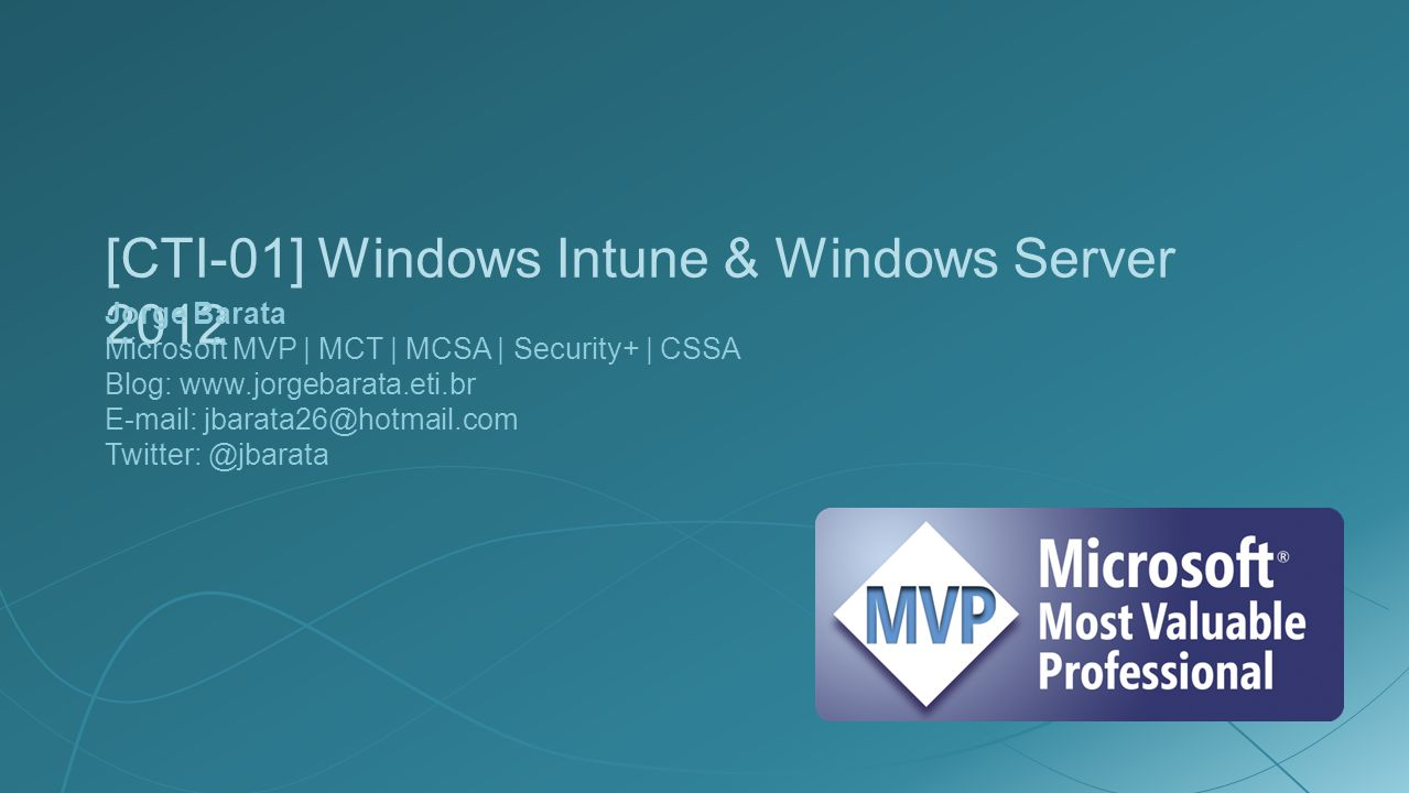 [CTI-01] Windows Intune & Windows Server 2012 Jorge Barata Microsoft MVP | MCT | MCSA | Security+ | CSSA Blog: www.jorgebarata.eti.br E-mail: jbarata26@hotmail.com Twitter: @jbarata