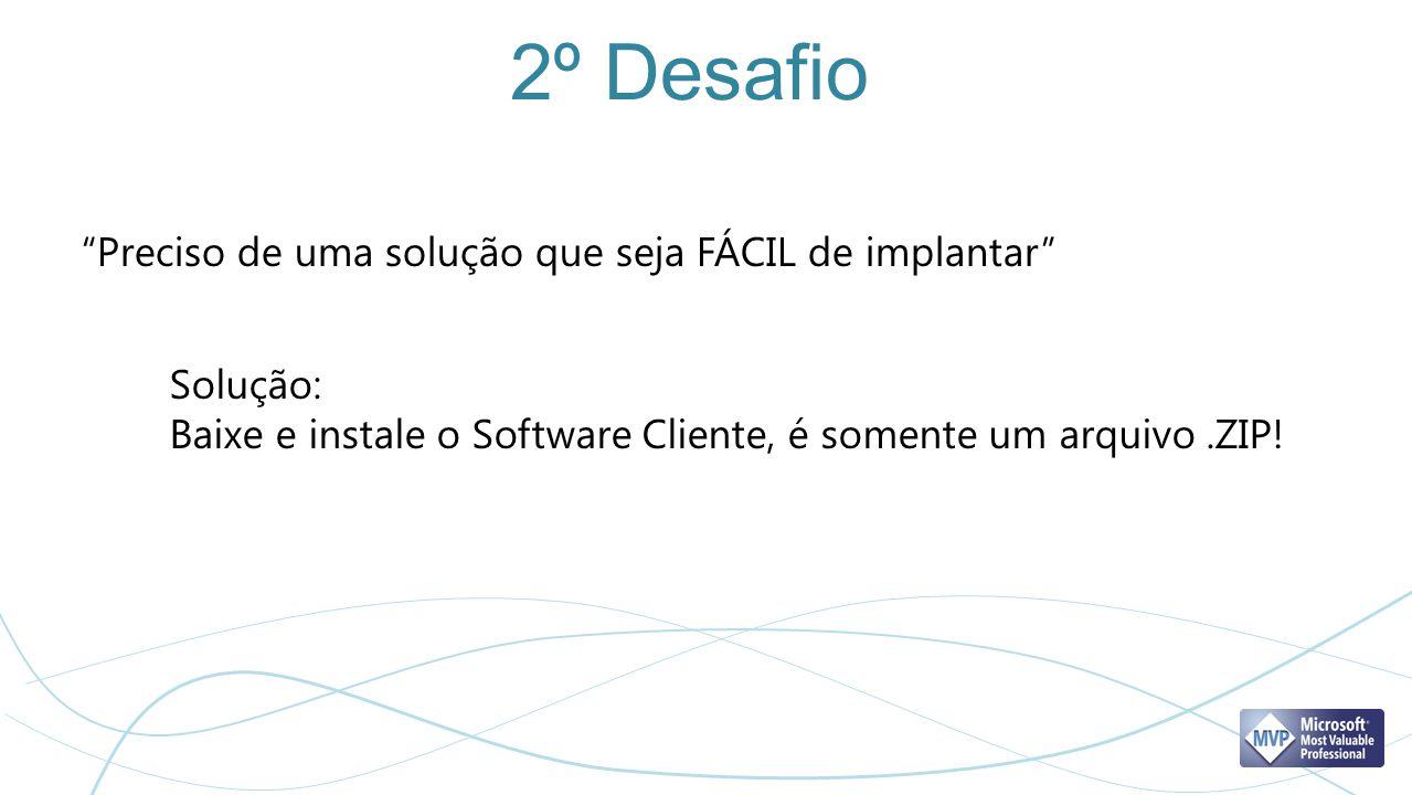 2º Desafio Preciso de uma solução que seja FÁCIL de implantar Solução: Baixe e instale o Software Cliente, é somente um arquivo.ZIP!