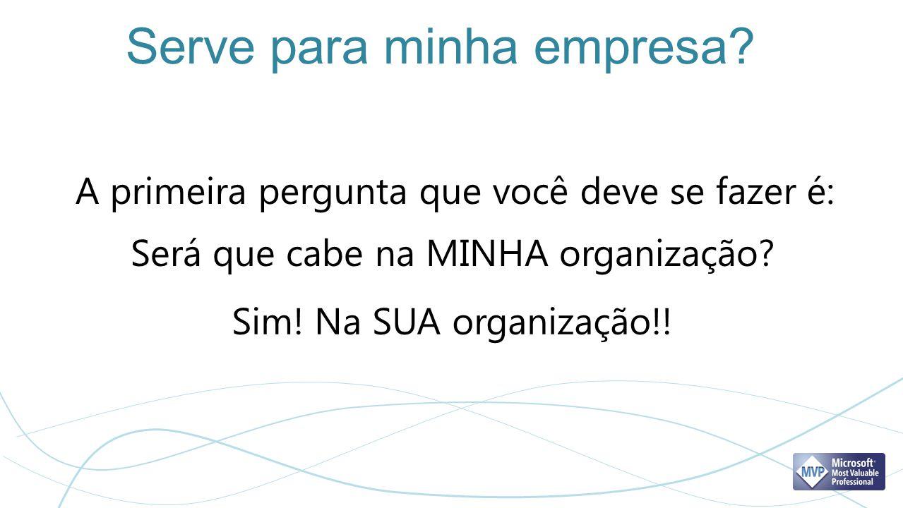 Serve para minha empresa? A primeira pergunta que você deve se fazer é: Será que cabe na MINHA organização? Sim! Na SUA organização!!