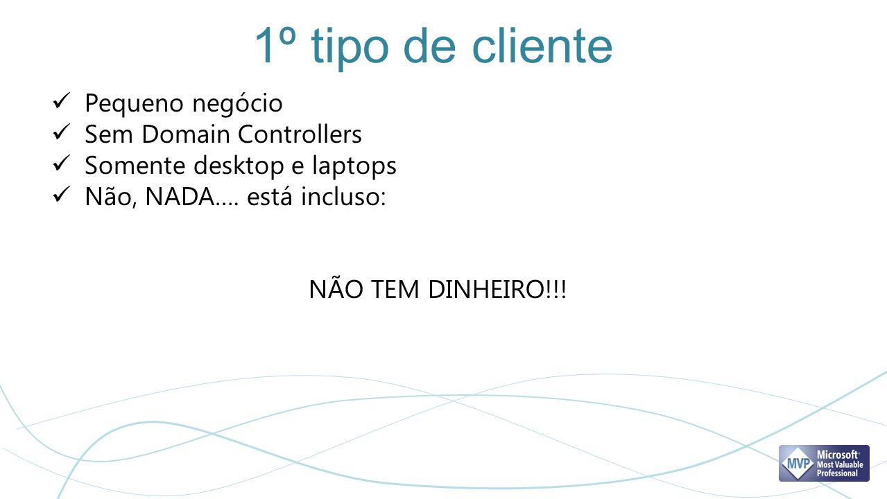 1º tipo de cliente Pequeno negócio Sem Domain Controllers Somente desktop e laptops Não, NADA…. está incluso: NÃO TEM DINHEIRO!!!