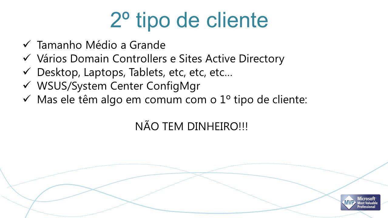 2º tipo de cliente Tamanho Médio a Grande Vários Domain Controllers e Sites Active Directory Desktop, Laptops, Tablets, etc, etc, etc… WSUS/System Cen
