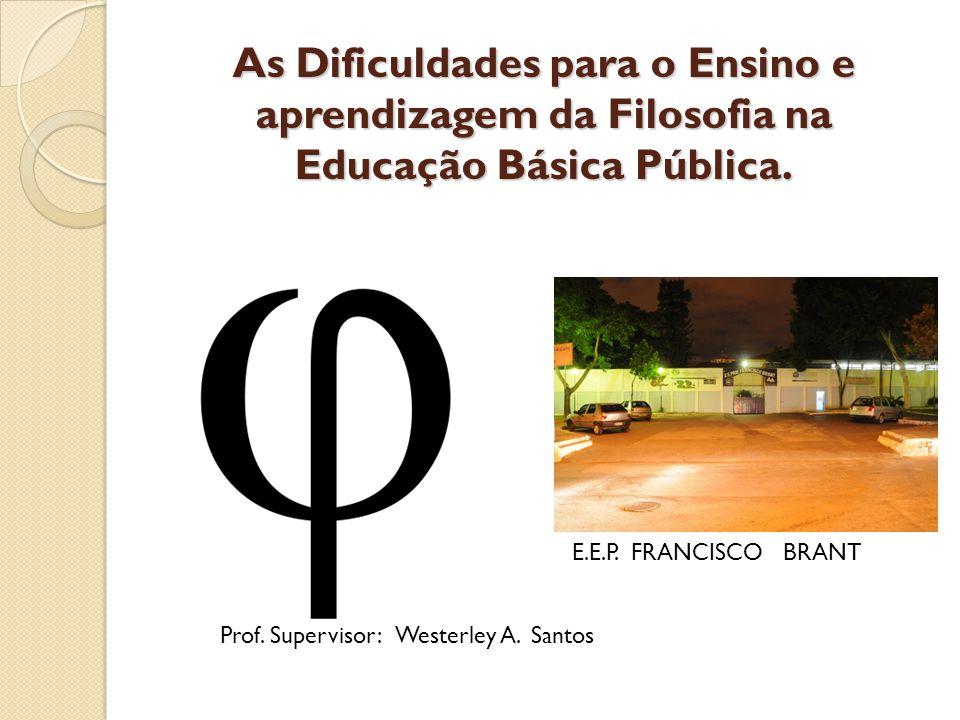 As Dificuldades para o Ensino e aprendizagem da Filosofia na Educação Básica Pública. E.E.P. FRANCISCO BRANT Prof. Supervisor: Westerley A. Santos