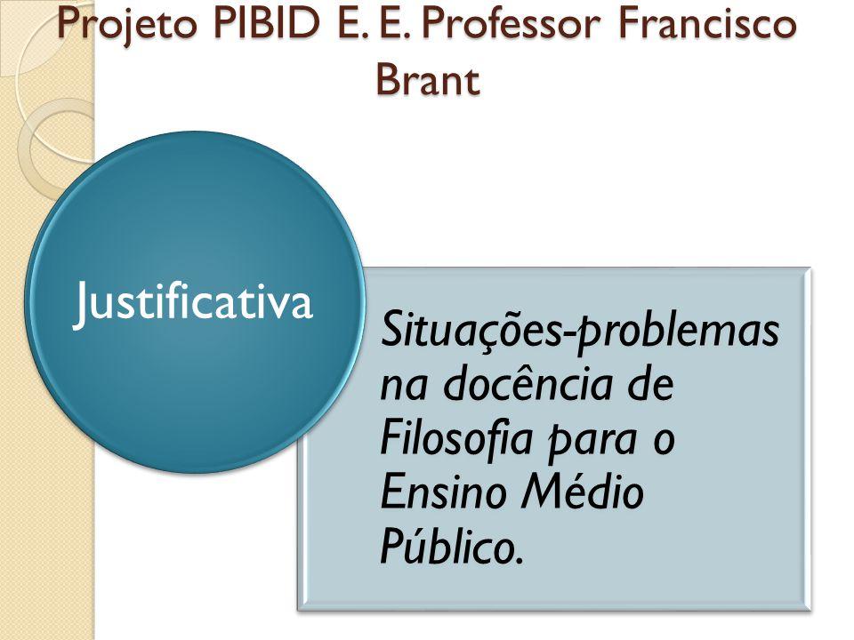 Projeto PIBID E. E. Professor Francisco Brant Situações-problemas na docência de Filosofia para o Ensino Médio Público. Justificativa