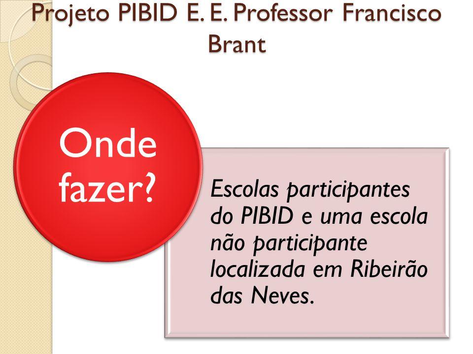 Projeto PIBID E. E. Professor Francisco Brant Escolas participantes do PIBID e uma escola não participante localizada em Ribeirão das Neves. Onde faze