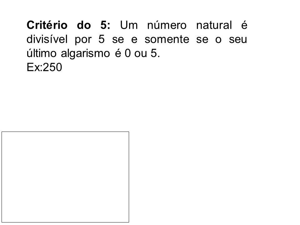 Critério do 5: Um número natural é divisível por 5 se e somente se o seu último algarismo é 0 ou 5. Ex:250