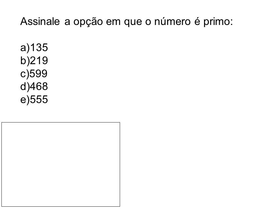 Assinale a opção em que o número é primo: a)135 b)219 c)599 d)468 e)555