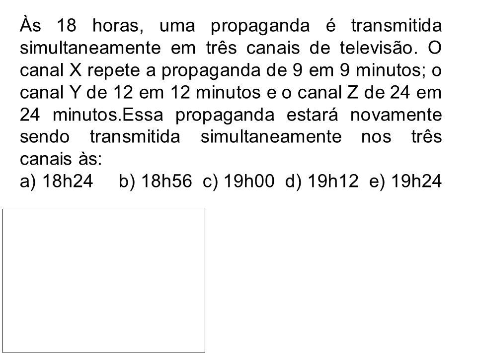 Às 18 horas, uma propaganda é transmitida simultaneamente em três canais de televisão. O canal X repete a propaganda de 9 em 9 minutos; o canal Y de 1