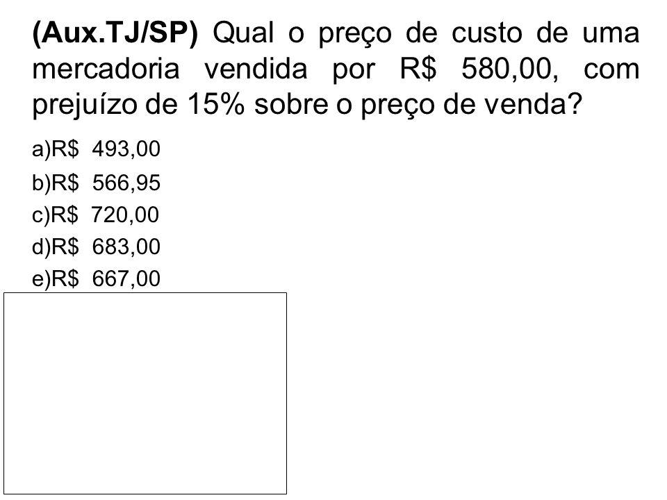 (Aux.TJ/SP) Qual o preço de custo de uma mercadoria vendida por R$ 580,00, com prejuízo de 15% sobre o preço de venda? a)R$ 493,00 b)R$ 566,95 c)R$ 72