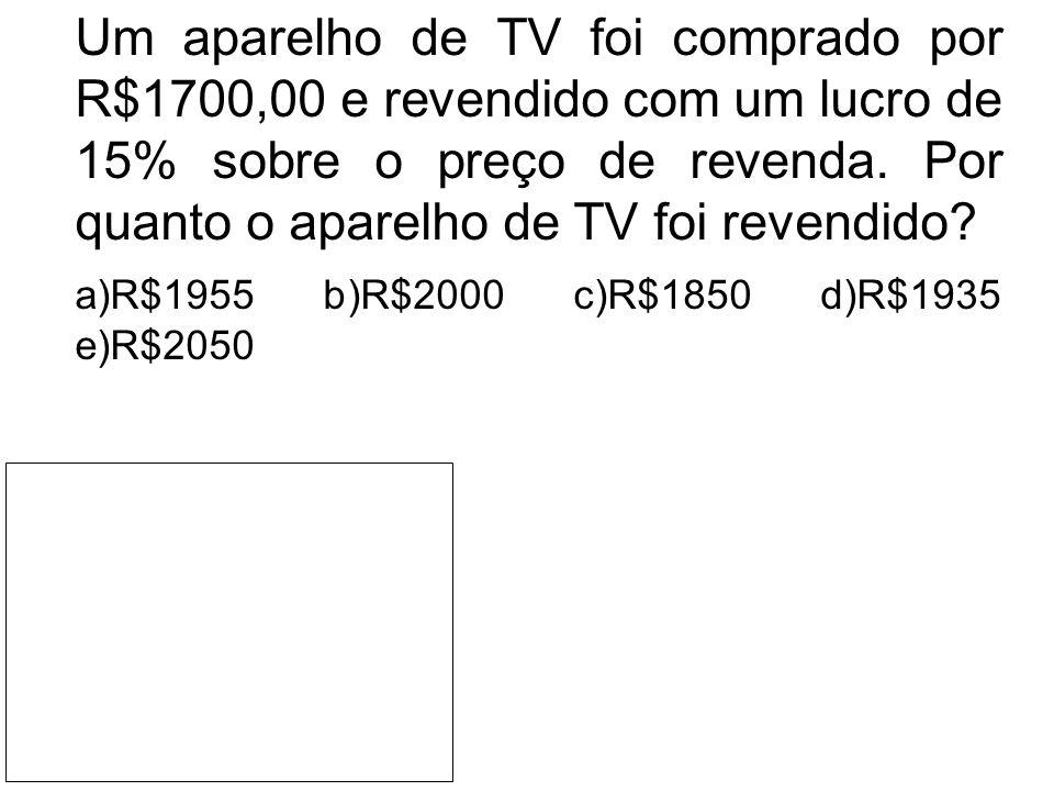 Um aparelho de TV foi comprado por R$1700,00 e revendido com um lucro de 15% sobre o preço de revenda. Por quanto o aparelho de TV foi revendido? a)R$