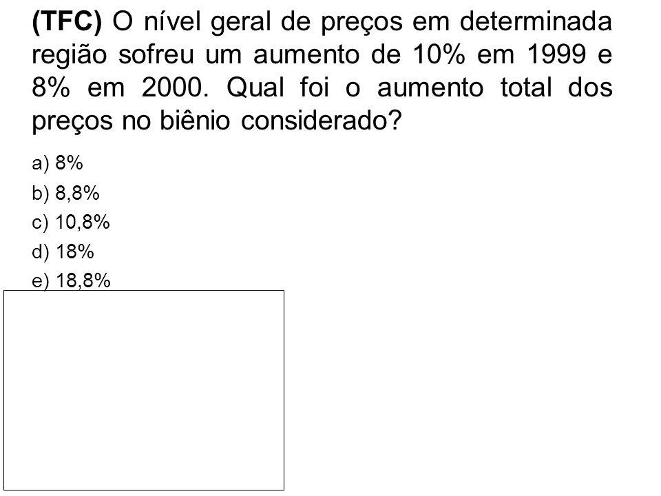 (TFC) O nível geral de preços em determinada região sofreu um aumento de 10% em 1999 e 8% em 2000. Qual foi o aumento total dos preços no biênio consi