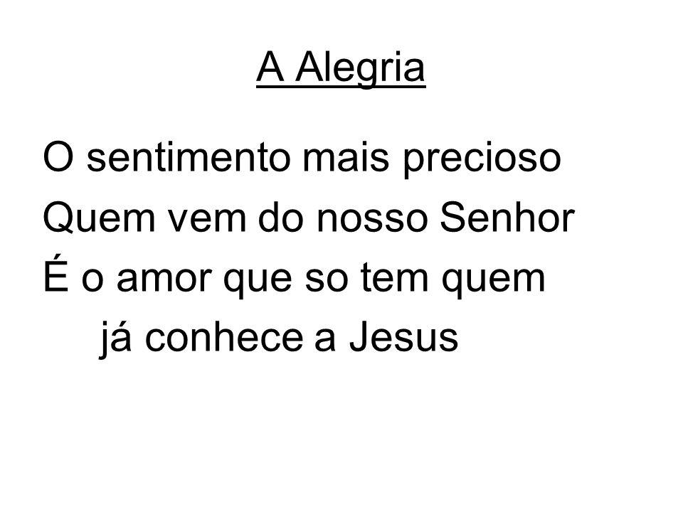 A Alegria O sentimento mais precioso Quem vem do nosso Senhor É o amor que so tem quem já conhece a Jesus