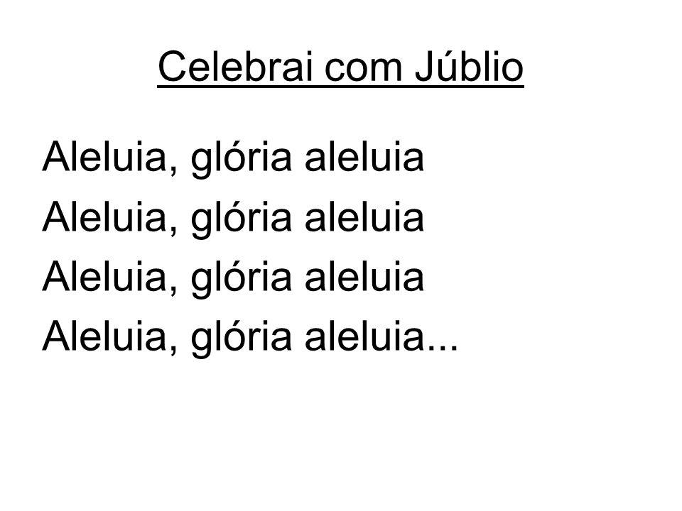 Celebrai com Júblio Aleluia, glória aleluia Aleluia, glória aleluia...
