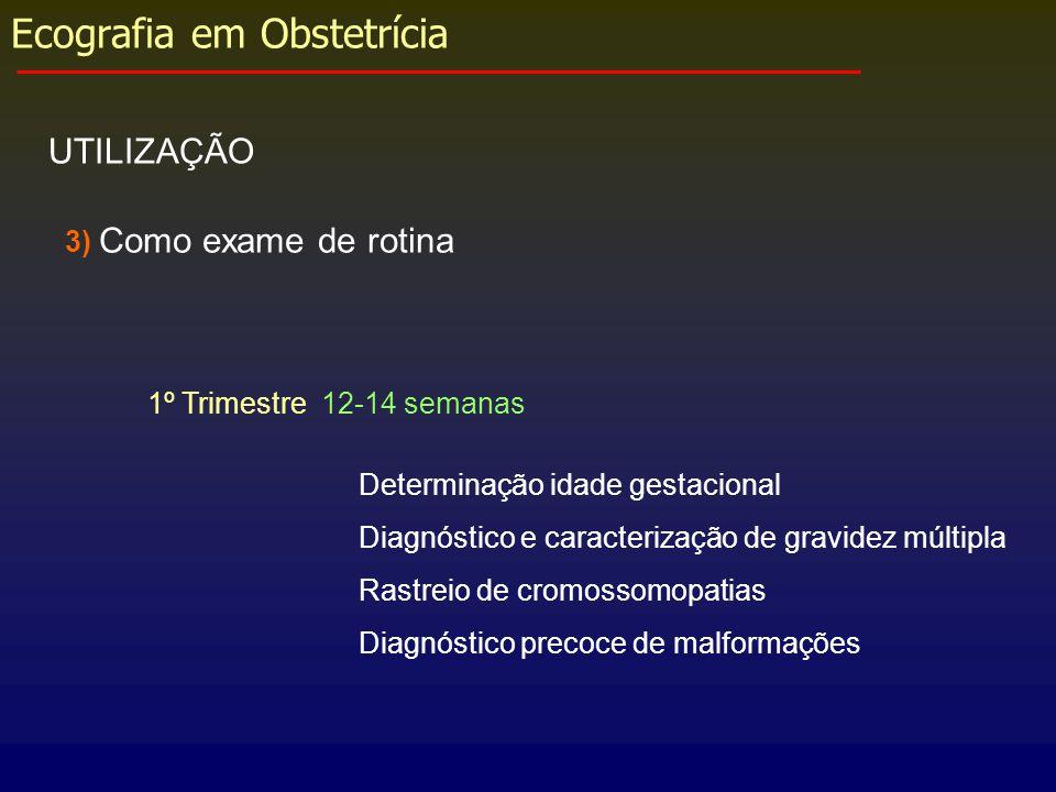 Ecografia em Obstetrícia UTILIZAÇÃO 3) Como exame de rotina 1º Trimestre 12-14 semanas Determinação idade gestacional Diagnóstico e caracterização de