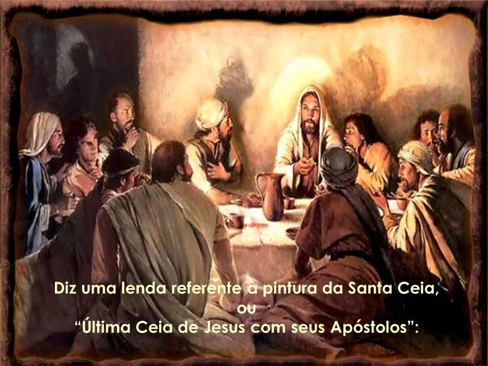 Diz uma lenda referente à pintura da Santa Ceia, ou Última Ceia de Jesus com seus Apóstolos: