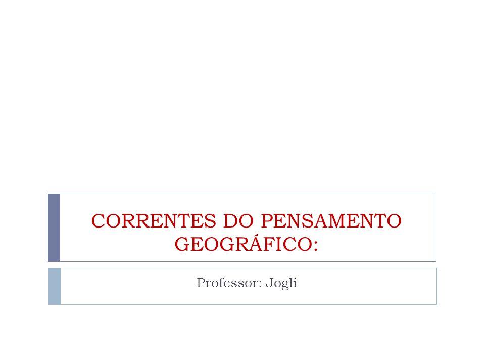 CORRENTES DO PENSAMENTO GEOGRÁFICO: Professor: Jogli