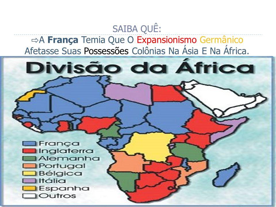 SAIBA QUÊ: A França Temia Que O Expansionismo Germânico Afetasse Suas Possessões Colônias Na Ásia E Na África.