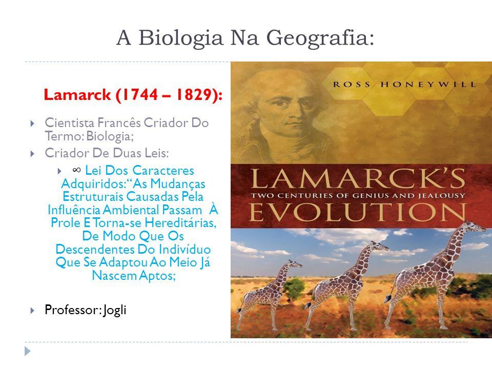A Biologia Na Geografia: Lamarck (1744 – 1829): Cientista Francês Criador Do Termo: Biologia; Criador De Duas Leis: Lei Dos Caracteres Adquiridos: As Mudanças Estruturais Causadas Pela Influência Ambiental Passam À Prole E Torna-se Hereditárias, De Modo Que Os Descendentes Do Indivíduo Que Se Adaptou Ao Meio Já Nascem Aptos; Professor: Jogli