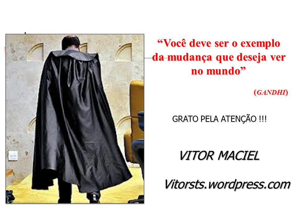 Você deve ser o exemplo da mudança que deseja ver no mundo ( GANDHI ) GRATO PELA ATENÇÃO !!! Vitorsts.wordpress.com VITOR MACIEL