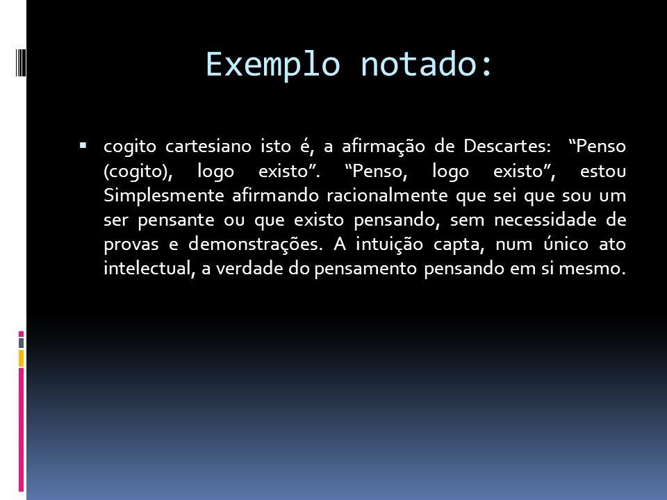 Exemplo notado: cogito cartesiano isto é, a afirmação de Descartes: Penso (cogito), logo existo.