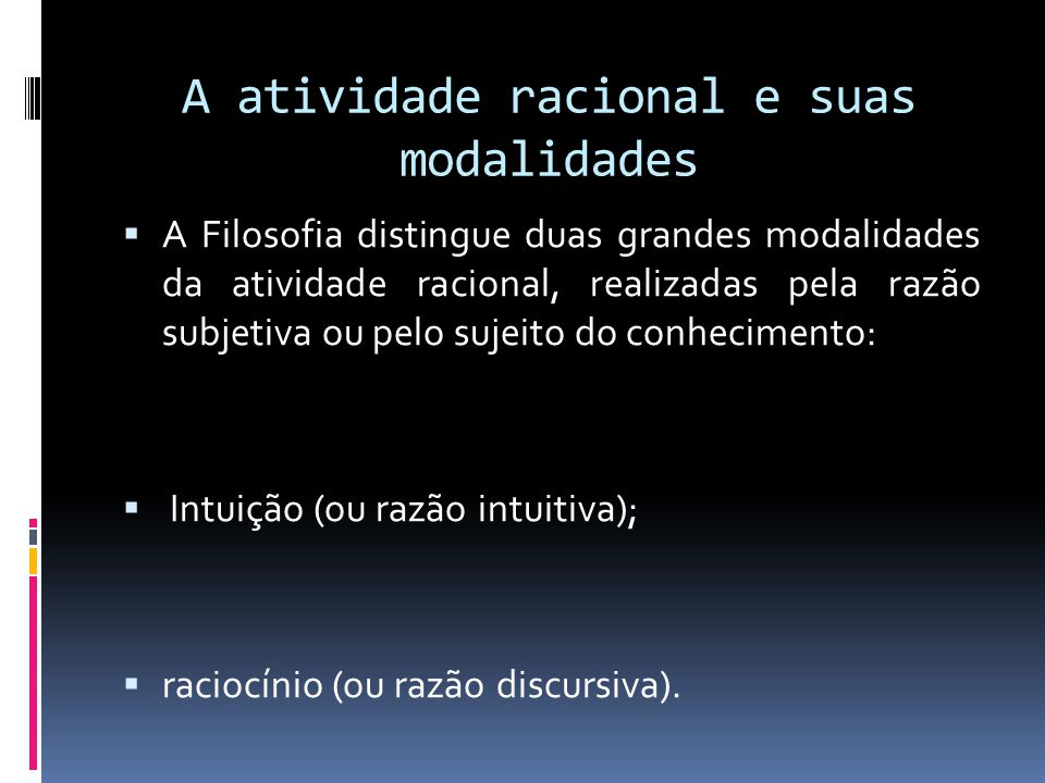 A atividade racional e suas modalidades A Filosofia distingue duas grandes modalidades da atividade racional, realizadas pela razão subjetiva ou pelo sujeito do conhecimento: Intuição (ou razão intuitiva); raciocínio (ou razão discursiva).