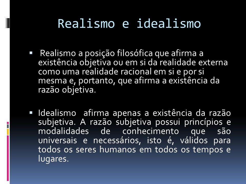 Realismo e idealismo Realismo a posição filosófica que afirma a existência objetiva ou em si da realidade externa como uma realidade racional em si e por si mesma e, portanto, que afirma a existência da razão objetiva.
