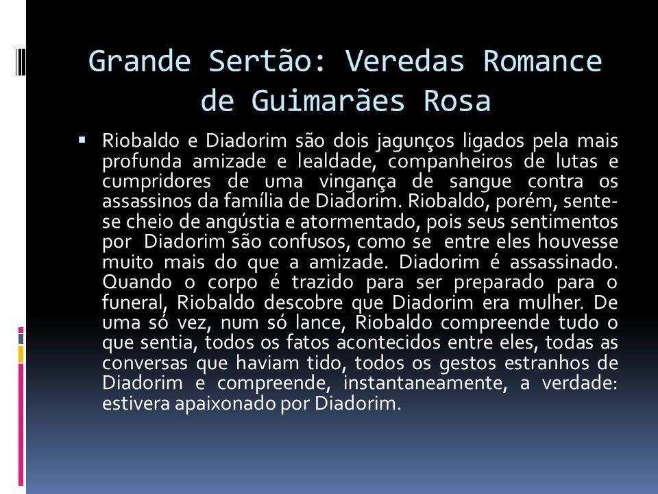 Grande Sertão: Veredas Romance de Guimarães Rosa Riobaldo e Diadorim são dois jagunços ligados pela mais profunda amizade e lealdade, companheiros de lutas e cumpridores de uma vingança de sangue contra os assassinos da família de Diadorim.