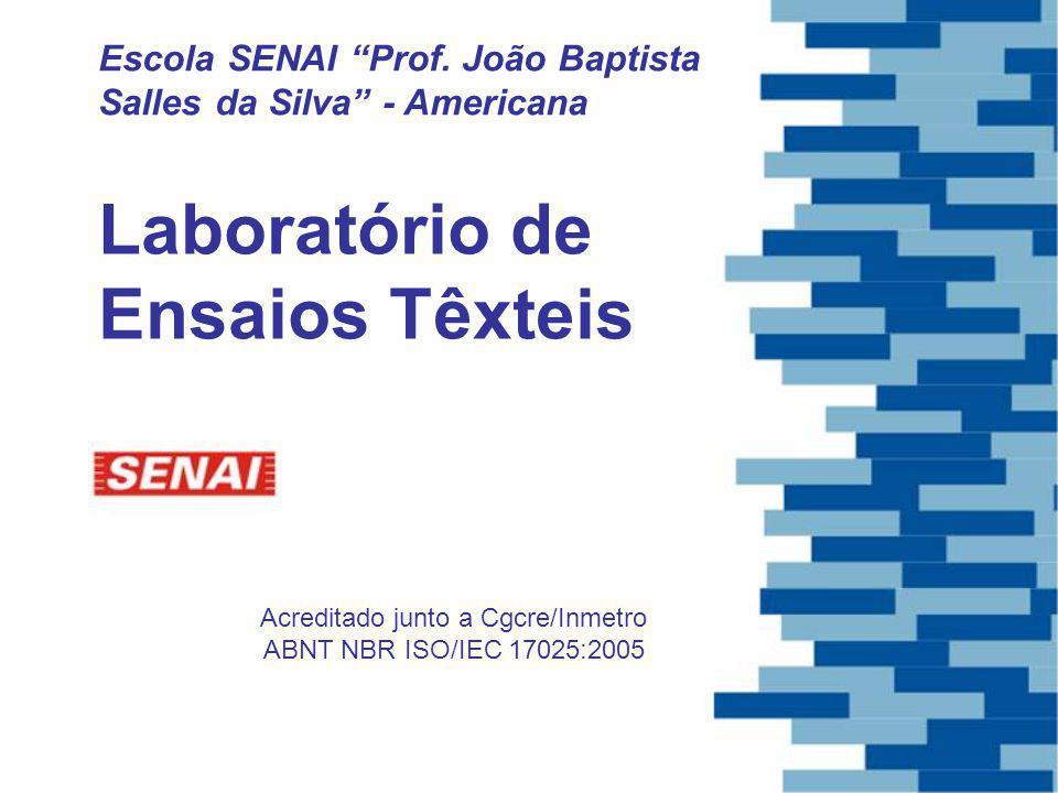 Escola SENAI Prof. João Baptista Salles da Silva - Americana Acreditado junto a Cgcre/Inmetro ABNT NBR ISO/IEC 17025:2005 Laboratório de Ensaios Têxte