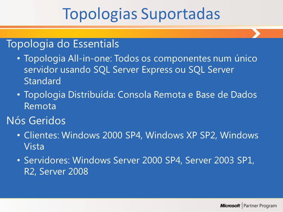Topologias Suportadas Topologia do Essentials Topologia All-in-one: Todos os componentes num único servidor usando SQL Server Express ou SQL Server Standard Topologia Distribuída: Consola Remota e Base de Dados Remota Nós Geridos Clientes: Windows 2000 SP4, Windows XP SP2, Windows Vista Servidores: Windows Server 2000 SP4, Server 2003 SP1, R2, Server 2008