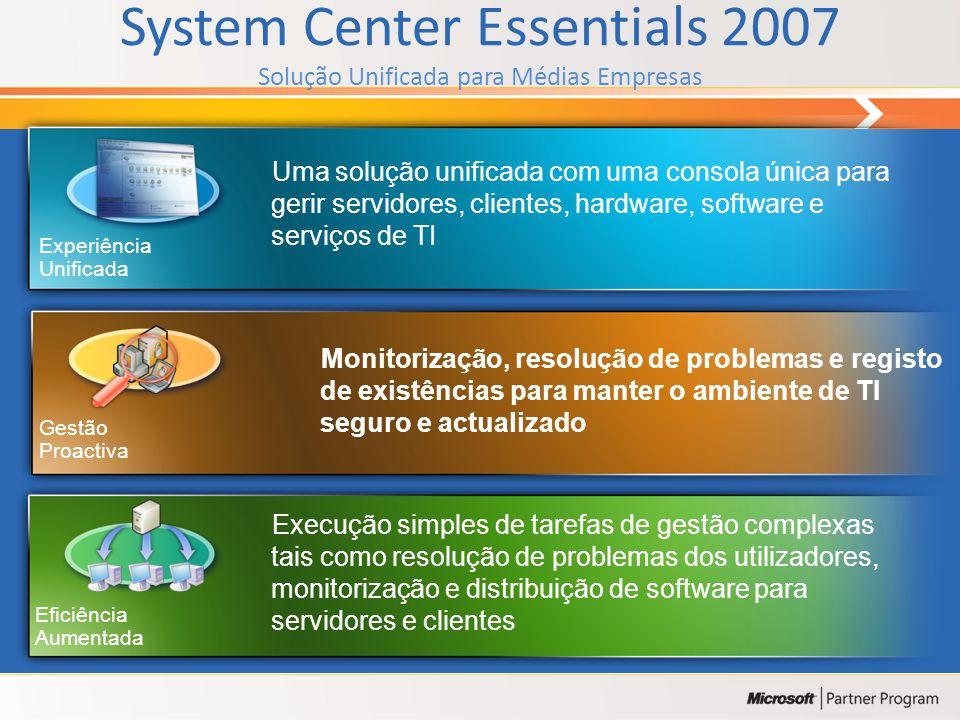 System Center Essentials 2007 Solução Unificada para Médias Empresas Monitorização, resolução de problemas e registo de existências para manter o ambiente de TI seguro e actualizado Uma solução unificada com uma consola única para gerir servidores, clientes, hardware, software e serviços de TI Execução simples de tarefas de gestão complexas tais como resolução de problemas dos utilizadores, monitorização e distribuição de software para servidores e clientes Eficiência Aumentada Experiência Unificada Gestão Proactiva