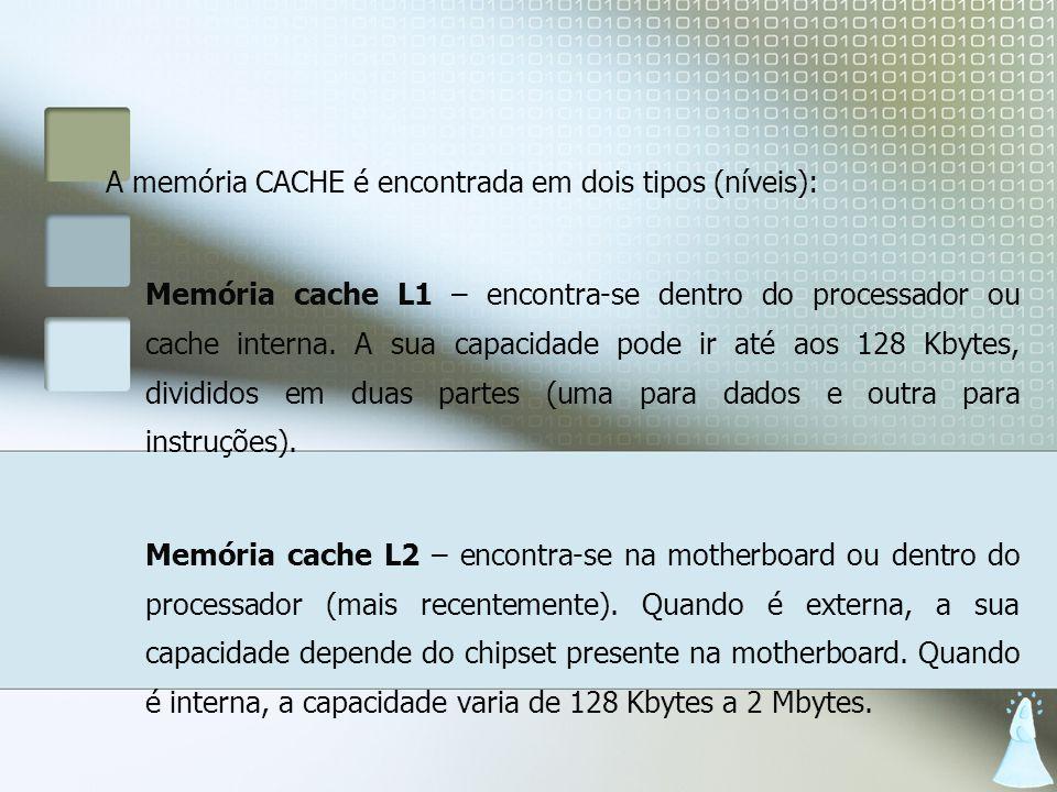 A memória CACHE é encontrada em dois tipos (níveis): Memória cache L1 – encontra-se dentro do processador ou cache interna. A sua capacidade pode ir a