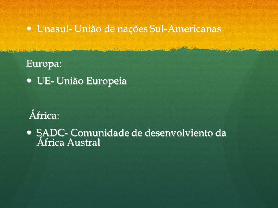 Unasul- União de nações Sul-Americanas Unasul- União de nações Sul-AmericanasEuropa: UE- União Europeia UE- União Europeia África: África: SADC- Comun