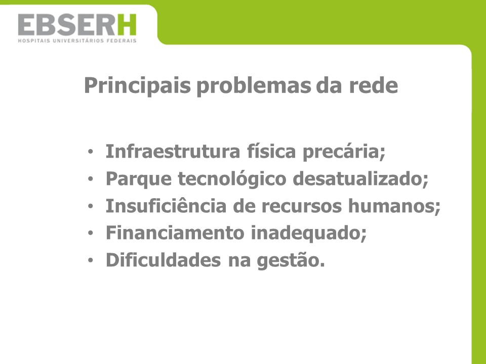 Principais problemas da rede Infraestrutura física precária; Parque tecnológico desatualizado; Insuficiência de recursos humanos; Financiamento inadeq